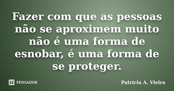 Fazer com que as pessoas não se aproximem muito não é uma forma de esnobar, é uma forma de se proteger.... Frase de Patrícia A. Vieira.