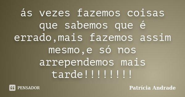 ás vezes fazemos coisas que sabemos que é errado,mais fazemos assim mesmo,e só nos arrependemos mais tarde!!!!!!!!... Frase de Patrícia Andrade.