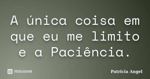 A única coisa em que eu me limito e a Paciência.... Frase de Patrícia Angel.
