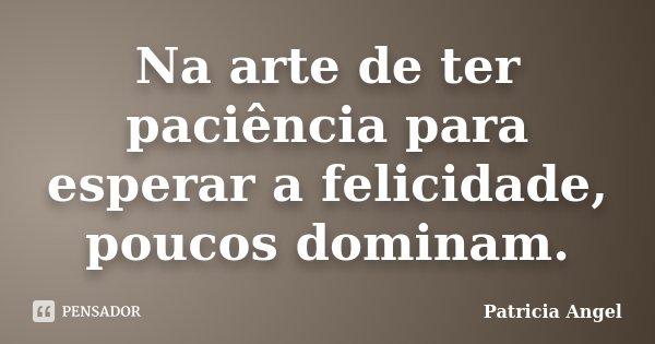 Na arte de ter paciência para esperar a felicidade, poucos dominam.... Frase de Patricia Angel.