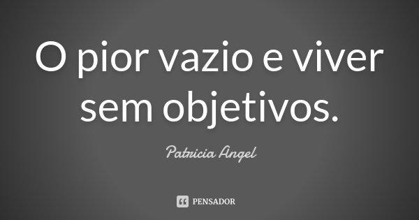 O pior vazio e viver sem objetivos.... Frase de Patricia Angel.