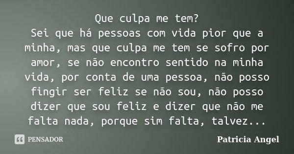 Que culpa me tem? Sei que há pessoas com vida pior que a minha, mas que culpa me tem se sofro por amor, se não encontro sentido na minha vida, por conta de uma ... Frase de Patricia Angel.