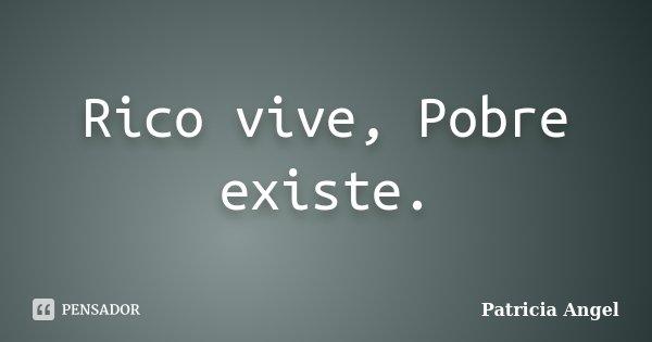 Rico vive, Pobre existe.... Frase de Patrícia Angel.