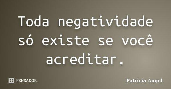 Toda negatividade só existe se você acreditar.... Frase de Patrícia Angel.