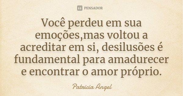 Você perdeu em sua emoções,mas voltou a acreditar em si, desilusões é fundamental para amadurecer e encontrar o amor próprio.... Frase de Patrícia Angel.