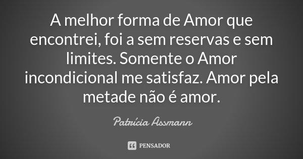 A melhor forma de Amor que encontrei, foi a sem reservas e sem limites. Somente o Amor incondicional me satisfaz. Amor pela metade não é amor.... Frase de Patrícia Assmann.
