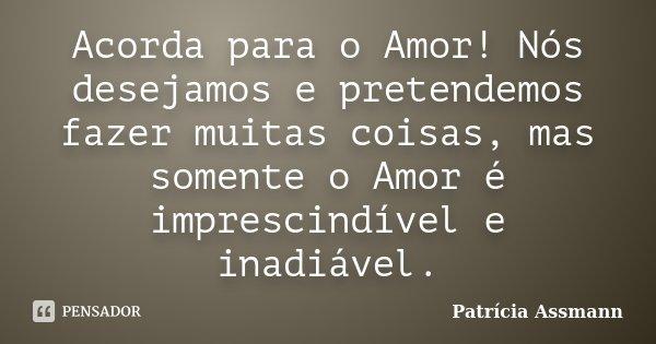 Acorda para o Amor! Nós desejamos e pretendemos fazer muitas coisas, mas somente o Amor é imprescindível e inadiável.... Frase de Patrícia Assmann.