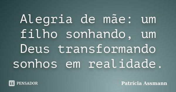 Alegria de mãe: um filho sonhando, um Deus transformando sonhos em realidade.... Frase de Patrícia Assmann.
