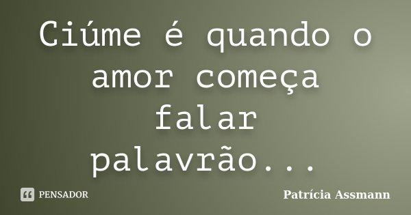 Ciúme é quando o amor começa falar palavrão...... Frase de Patrícia Assmann.