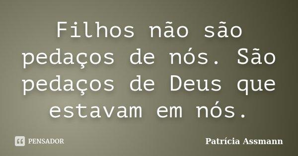 Filhos não são pedaços de nós. São pedaços de Deus que estavam em nós.... Frase de Patrícia Assmann.