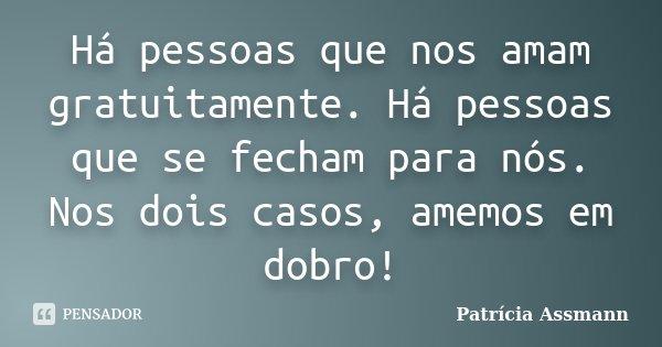 Há pessoas que nos amam gratuitamente. Há pessoas que se fecham para nós. Nos dois casos, amemos em dobro!... Frase de Patrícia Assmann.