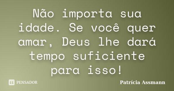 Não importa sua idade. Se você quer amar, Deus lhe dará tempo suficiente para isso!... Frase de Patrícia Assmann.