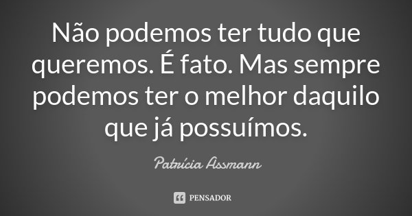 Não podemos ter tudo que queremos. É fato. Mas sempre podemos ter o melhor daquilo que já possuímos.... Frase de Patrícia Assmann.