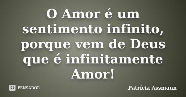 O Amor é um sentimento infinito, porque vem de Deus que é infinitamente Amor!... Frase de Patricia Assmann.