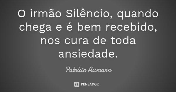 O irmão Silêncio, quando chega e é bem recebido, nos cura de toda ansiedade.... Frase de Patrícia Assmann.