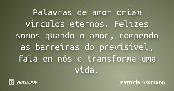 Palavras de amor criam vínculos eternos. Felizes somos quando o Amor, rompendo as barreiras do previsível, fala em nós e transforma uma vida... Frase de Patrícia Assmann.