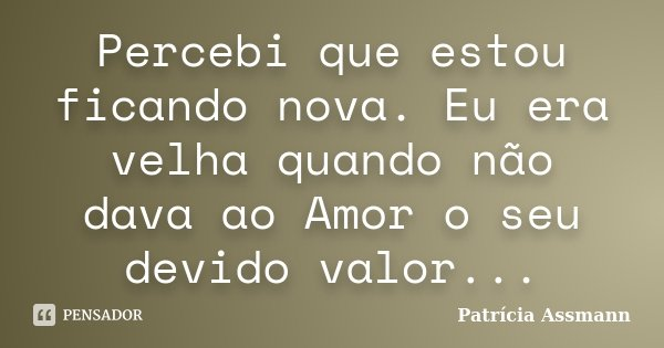 Percebi que estou ficando nova. Eu era velha quando não dava ao Amor o seu devido valor...... Frase de Patrícia Assmann.