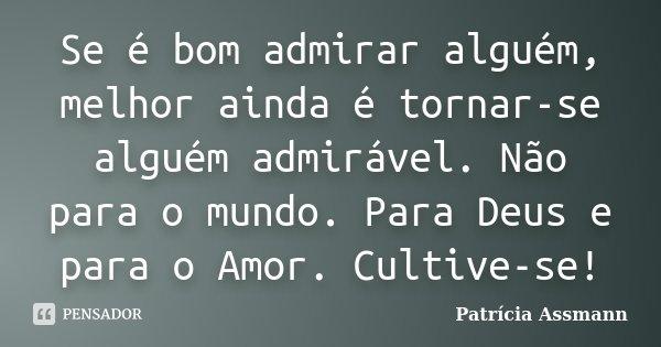 Se é bom admirar alguém, melhor ainda é tornar-se alguém admirável. Não para o mundo. Para Deus e para o Amor. Cultive-se!... Frase de Patrícia Assmann.