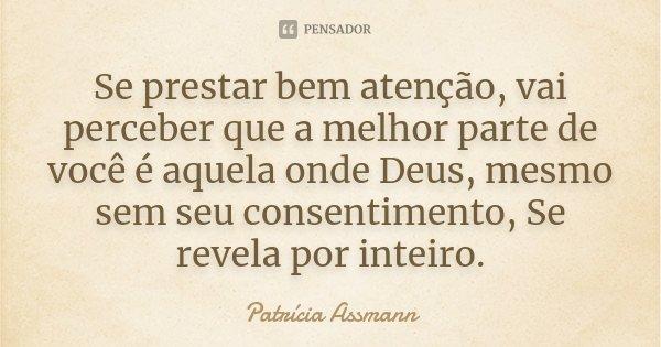 Se prestar bem atenção, vai perceber que a melhor parte de você é aquela onde Deus, mesmo sem seu consentimento, Se revela por inteiro.... Frase de Patrícia Assmann.