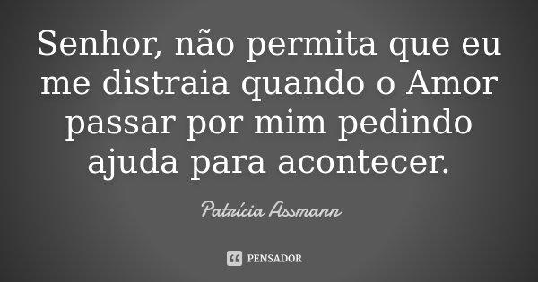 Senhor, não permita que eu me distraia quando o Amor passar por mim pedindo ajuda para acontecer.... Frase de Patrícia Assmann.