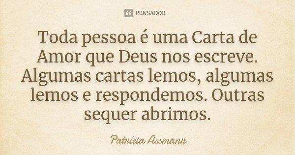 Toda pessoa é uma Carta de Amor que Deus nos escreve. Algumas cartas lemos, algumas lemos e respondemos. Outras sequer abrimos.... Frase de Patrícia Assmann.
