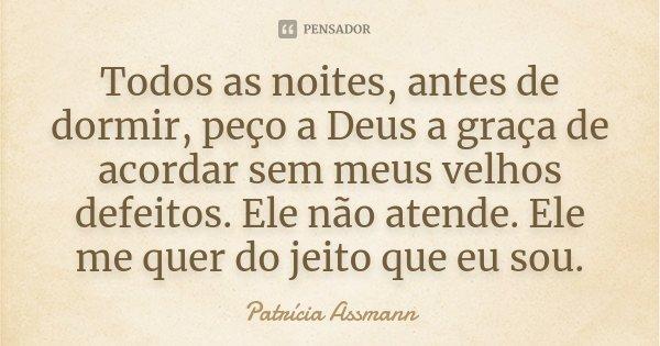 Todos as noites, antes de dormir, peço a Deus a graça de acordar sem meus velhos defeitos. Ele não atende. Ele me quer do jeito que eu sou.... Frase de Patrícia Assmann.