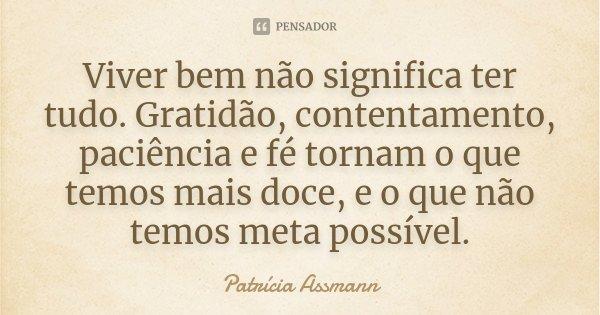 Viver bem não significa ter tudo. Gratidão, contentamento, paciência e fé tornam o que temos mais doce, e o que não temos meta possível.... Frase de Patrícia Assmann.