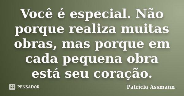 Você é especial. Não porque realiza muitas obras, mas porque em cada pequena obra está seu coração.... Frase de Patrícia Assmann.