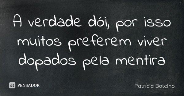 A verdade dói, por isso muitos preferem viver dopados pela mentira... Frase de Patrícia Botelho.