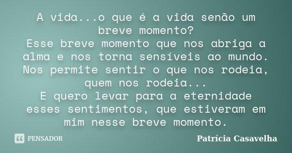 A vida...o que é a vida senão um breve momento? Esse breve momento que nos abriga a alma e nos torna sensíveis ao mundo. Nos permite sentir o que nos rodeia, qu... Frase de Patricia Casavelha.