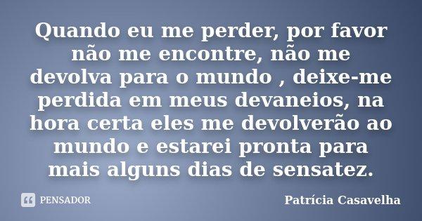 Quando eu me perder, por favor não me encontre, não me devolva para o mundo , deixe-me perdida em meus devaneios, na hora certa eles me devolverão ao mundo e es... Frase de Patricia Casavelha.
