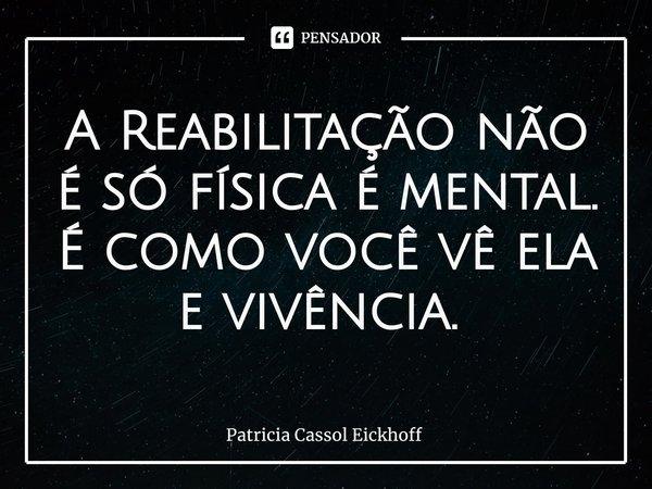 A Reabilitação não é só física é mental. É como você vê ela e vivência. ... Frase de Patrícia Cassol Eickhoff.
