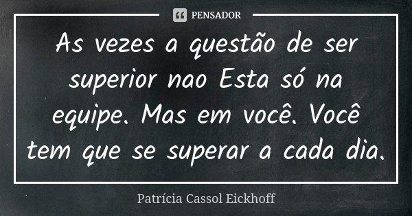 As vezes a questão de ser superior nao Esta só na equipe. Mas em você. Você tem que se superar a cada dia.... Frase de Patrícia Cassol Eickhoff.