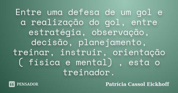Entre uma defesa de um gol e a realização do gol, entre estratégia, observação, decisão, planejamento, treinar, instruir, orientação ( física e mental) , esta o... Frase de Patricia Cassol Eickhoff.