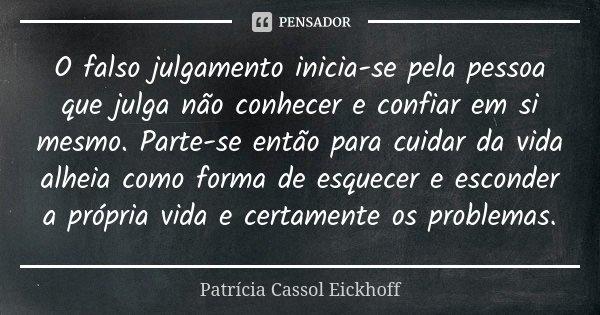 O falso julgamento inicia-se pela pessoa que julga não conhecer e confiar em si mesmo. Parte-se então para cuidar da vida alheia como forma de esquecer e escond... Frase de Patrícia Cassol Eickhoff.