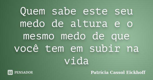 Quem sabe este seu medo de altura e o mesmo medo de que você tem em subir na vida... Frase de Patricia Cassol Eickhoff.