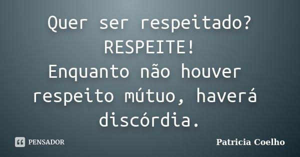 Quer ser respeitado? RESPEITE! Enquanto não houver respeito mútuo, haverá discórdia.... Frase de Patricia Coelho.