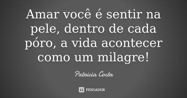 Amar você é sentir na pele, dentro de cada póro, a vida acontecer como um milagre!... Frase de Patricia Costa.