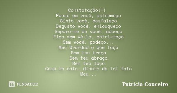 Constatação!!! Penso em você, estremeço Sinto você, desfaleço Degusto você, enlouqueço Separo-me de você, adoeço Fico sem vê-lo, entristeço Sem você, padeço... ... Frase de Patrícia Couceiro.