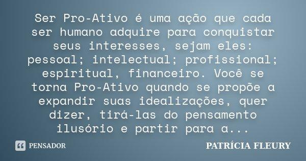 Ser Pro-Ativo é uma ação que cada ser humano adquire para conquistar seus interesses, sejam eles: pessoal; intelectual; profissional; espiritual, financeiro. Vo... Frase de PATRÍCIA FLEURY.
