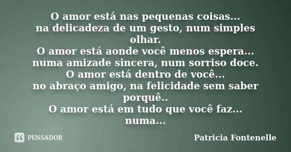 O amor está nas pequenas coisas... na delicadeza de um gesto, num simples olhar. O amor está aonde você menos espera... numa amizade sincera, num sorriso doce. ... Frase de Patricia Fontenelle.
