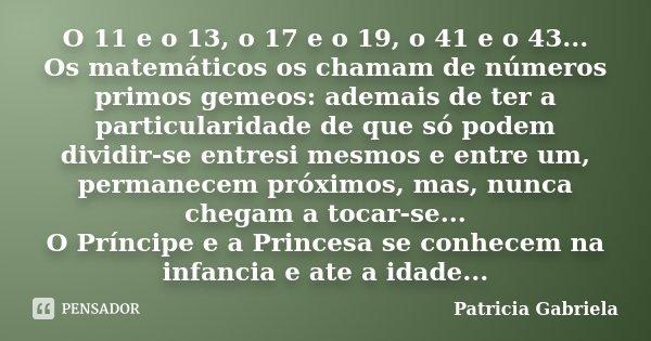 O 11 e o 13, o 17 e o 19, o 41 e o 43... Os matemáticos os chamam de números primos gemeos: ademais de ter a particularidade de que só podem dividir-se entresi ... Frase de Patricia Gabriela.