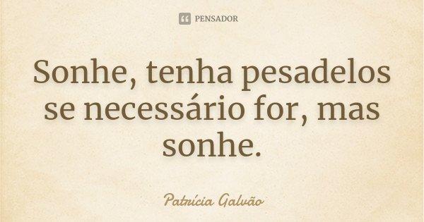 Sonhe, tenha pesadelos se necessário for, mas sonhe.... Frase de Patrícia Galvão.