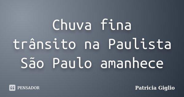 Chuva fina trânsito na Paulista São Paulo amanhece... Frase de Patricia Giglio.
