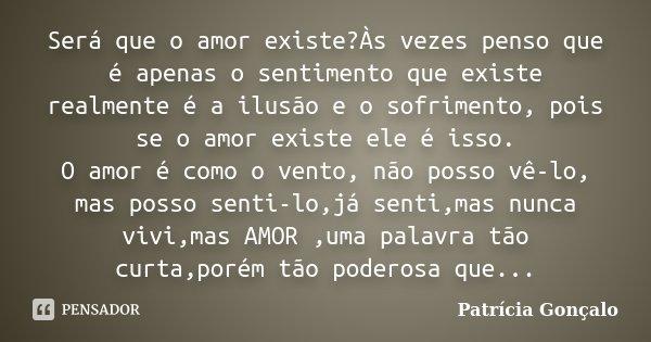 Será que o amor existe?Às vezes penso que é apenas o sentimento que existe realmente é a ilusão e o sofrimento, pois se o amor existe ele é isso. O amor é como ... Frase de Patrícia Gonçalo.