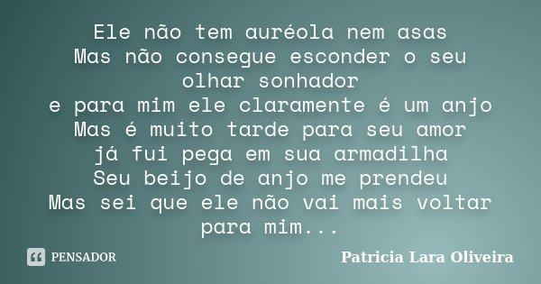 Ele não tem auréola nem asas Mas não consegue esconder o seu olhar sonhador e para mim ele claramente é um anjo Mas é muito tarde para seu amor já fui pega em s... Frase de Patricia Lara Oliveira.