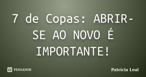 7 de Copas: ABRIR-SE AO NOVO É IMPORTANTE!... Frase de Patrícia Leal.