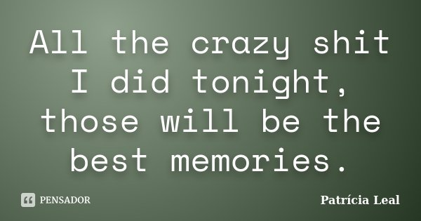 All the crazy shit I did tonight, those will be the best memories.... Frase de Patrícia Leal.