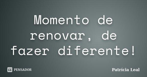 Momento de renovar, de fazer diferente!... Frase de Patrícia Leal.
