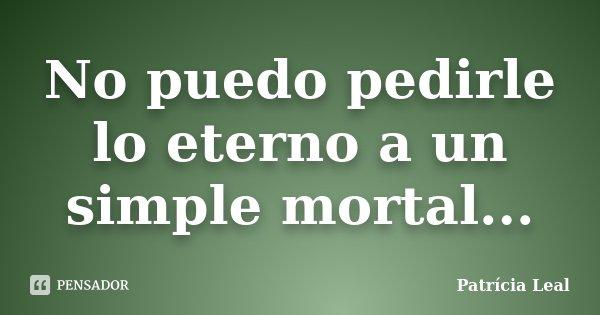 No puedo pedirle lo eterno a un simple mortal...... Frase de Patrícia Leal.